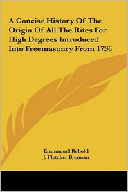 A Concise History Of The Origin Of All The Rites For High Degrees Introduced Into Freemasonry From 1736 - Emmanuel Rebold, J. Fletcher Brennan