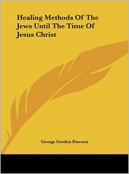 Healing Methods Of The Jews Until The Time Of Jesus Christ - George Gordon Dawson