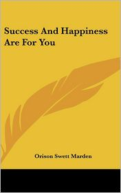 Success And Happiness Are For You - Orison Swett Marden
