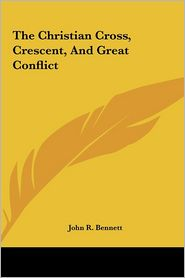 The Christian Cross, Crescent, And Great Conflict - John R. Bennett