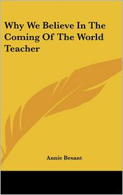 Why We Believe In The Coming Of The World Teacher - Annie Besant