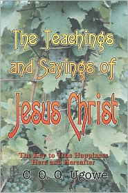 The Teachings and Sayings of Jesus Christ: The Key to True Happiness Here and Hereafter - C. O. O. Ugowe