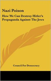 Nazi Poison: How We Can Destroy Hitler's Propaganda Against The Jews - Council For Democracy