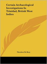 Certain Archaeological Investigations In Trinidad, British West Indies - Theodoor De Booy