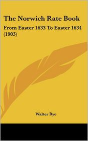 The Norwich Rate Book: From Easter 1633 To Easter 1634 (1903) - Walter Rye