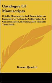Catalogue Of Manuscripts: Chiefly Illuminated, And Remarkable As Examples Of Antiquity, Calligraphy And Ornamentation, Including Also Valuable Texts (1886) - Bernard Quaritch