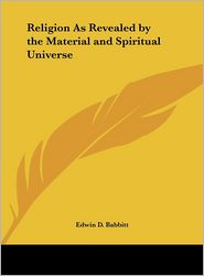 Religion as Revealed by the Material and Spiritual Universe - Edwin D. Babbitt