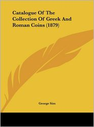 Catalogue of the Collection of Greek and Roman Coins (1879) - George Sim