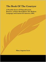 The Book Of The Courtyer: A Possible Source Of Benedick And Beatrice, A Paper Read Before The Modern Language Association Of America (1901) - Mary Augusta Scott