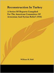 Reconstruction In Turkey: A Series Of Reports Compiled For The American Committee Of Armenian And Syrian Relief (1918) - William H. Hall (Editor)