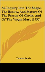 An Inquiry Into the Shape, the Beauty, and Stature of the Person of Christ, and of the Virgin Mary (1735) - Thomas Lewis