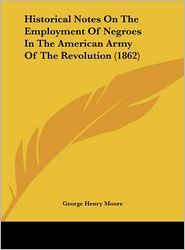 Historical Notes on the Employment of Negroes in the American Army of the Revolution (1862) - George Henry Moore