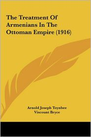 The Treatment Of Armenians In The Ottoman Empire (1916) - Arnold Joseph Toynbee, Foreword by Viscount Bryce