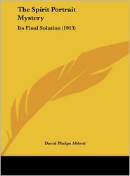 The Spirit Portrait Mystery: Its Final Solution (1913) - David Phelps Abbott