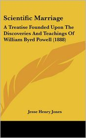 Scientific Marriage: A Treatise Founded Upon The Discoveries And Teachings Of William Byrd Powell (1888) - Jesse Henry Jones