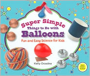 Super Simple Things to Do with Balloons: Fun and Easy Science for Kids (Super Simple Science Series) - Kelly Doudna