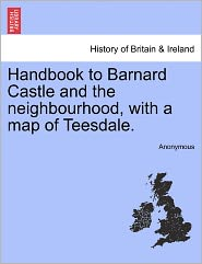 Handbook to Barnard Castle and the neighbourhood, with a map of Teesdale. - Anonymous