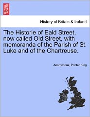 The Historie of Eald Street, now called Old Street, with memoranda of the Parish of St. Luke and of the Chartreuse. - Anonymous, Printer King