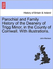 Parochial And Family History Of The Deanery Of Trigg Minor, In The County Of Cornwall. With Illustrations. - John Maclean
