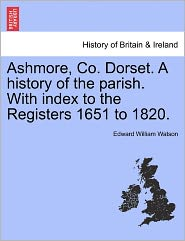 Ashmore, Co. Dorset. A History Of The Parish. With Index To The Registers 1651 To 1820. - Edward William Watson