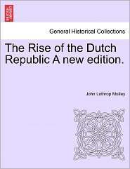 The Rise Of The Dutch Republic A New Edition. - John Lothrop Motley