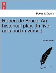 Robert De Bruce. An Historical Play. [In Five Acts And In Verse.] - David Graham