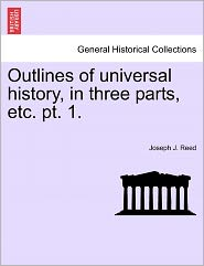 Outlines Of Universal History, In Three Parts, Etc. Pt. 1. - Joseph J. Reed