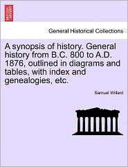 A Synopsis Of History. General History From B.C. 800 To A.D. 1876, Outlined In Diagrams And Tables, With Index And Genealogies, Etc. - Samuel Willard