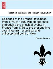 Episodes Of The French Revolution From 1789 To 1795-With An Appendix Embodying The Principal Events In France From 1789 To The Present Time-Examined From A Political And Philosophical Point Of View. - Fortune Benvenuti