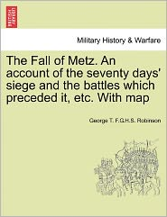 The Fall Of Metz. An Account Of The Seventy Days' Siege And The Battles Which Preceded It, Etc. With Map - George T.F.S. Robinson