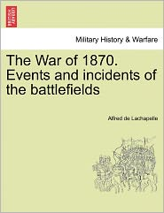 The War Of 1870. Events And Incidents Of The Battlefields - Alfred De Lachapelle