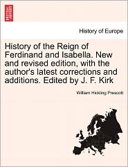 History Of The Reign Of Ferdinand And Isabella. New And Revised Edition, With The Author's Latest Corrections And Additions. Edited By J.F. Kirk - William Hickling Prescott