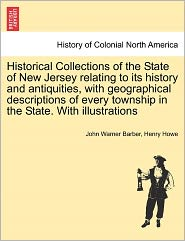 Historical Collections Of The State Of New Jersey Relating To Its History And Antiquities, With Geographical Descriptions Of Every Township In The State. With Illustrations - John Warner Barber, Henry Howe