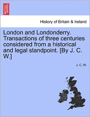 London And Londonderry. Transactions Of Three Centuries Considered From A Historical And Legal Standpoint. [By J. C. W.] - J. C. W.