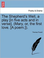 The Shepherd's Well, A Play [In Five Acts And In Verse]. (Mary, Or, The First Love. [A Poem.]). - Thomas Powell