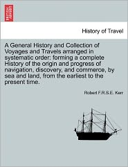A General History And Collection Of Voyages And Travels Arranged In Systematic Order - Robert Kerr