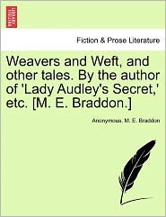 Weavers and Weft, and other tales. By the author of 'Lady Audley's Secret,' etc. [M. E. Braddon.] - Anonymous, M. E. Braddon
