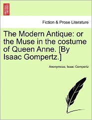 The Modern Antique: or the Muse in the costume of Queen Anne. [By Isaac Gompertz.] - Anonymous, Isaac Gompertz