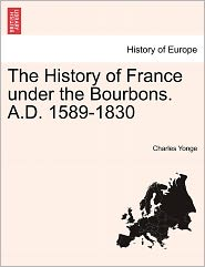 The History Of France Under The Bourbons. A.D. 1589-1830 - Charles Yonge