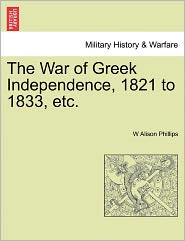 The War Of Greek Independence, 1821 To 1833, Etc. - W Alison Phillips