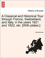 A Classical and Historical Tour through France, Switzerland, and Italy, in the years 1821 and 1822, etc. [With plates.] Vol. II. - Anonymous