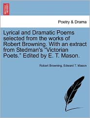 Lyrical And Dramatic Poems Selected From The Works Of Robert Browning. With An Extract From Stedman's Victorian Poets. Edited By E.T. Mason. - Robert Browning, Edward T. Mason