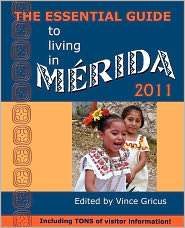 The Essential Guide to Living in Merida 2011: Including Tons of Visitor Information - Vincent Gricus (Editor)