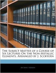 The Subject Matter Of A Course Of Six Lectures On The Non-Metallic Elements, Arranged By J. Scoffern - Michael Faraday