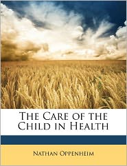 The Care Of The Child In Health - Nathan Oppenheim