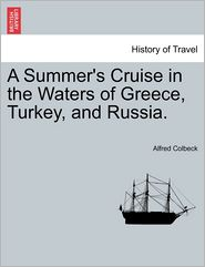 A Summer's Cruise in the Waters of Greece, Turkey, and Russia. - Alfred Colbeck