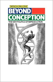 Beyond Conception: The New Politics of Reproduction - Patricia Spallone