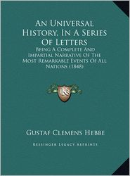 An Universal History, In A Series Of Letters: Being A Complete And Impartial Narrative Of The Most Remarkable Events Of All Nations (1848) - Gustaf Clemens Hebbe