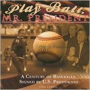 Play Ball, Mr. President: A Century of Baseballs Signed by U. S. Presidents - Dan Cohen