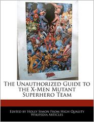 The Unauthorized Guide to the X-Men Mutant Superhero Team - Holly Simon